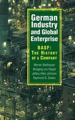 German Industry and Global Enterprise : BASF - the History of a Company - Werner Abelshauser