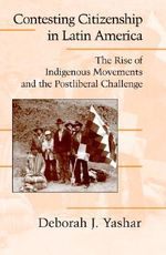 Contesting Citizenship in Latin America : The Rise of Indigenous Movements and the Postliberal Challenge - Deborah J. Yashar