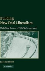 Building New Deal Liberalism : The Political Economy of Public Works, 1933-1956 - Jason Scott Smith