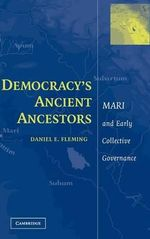 Democracy's Ancient Ancestors : Mari and Early Collective Governance - Daniel E. Fleming