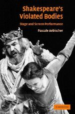 Shakespeare's Violated Bodies : Stage and Screen Performance - Pascale Aebischer