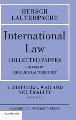 International Law: Volume 5, Disputes, War and Neutrality, Parts IX-XIV: Disputes, War and Neutrality, Parts IX-XIV v. 5 : Being the Collected Papers of Hersch Lauterpacht - Sir Hersch Lauterpacht