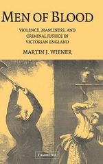 Men of Blood : Violence, Manliness, and Criminal Justice in Victorian England - Martin Joel Wiener