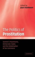 The Politics of Prostitution : Women's Movements, Democratic States and the Globalisation of Sex Commerce