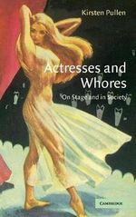 Actresses and Whores : On Stage and in Society - Kirsten Pullen