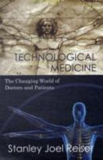 Technological Medicine : The Changing World of Doctors and Patients - Stanley Joel Reiser