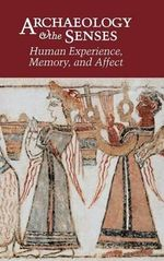 Archaeology and the Senses : Human Experience, Memory, and Affect - Yannis Hamilakis