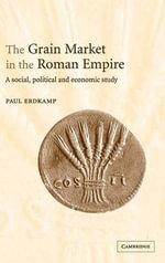 The Grain Market in the Roman Empire : A Social, Political and Economic Study - Paul Erdkamp