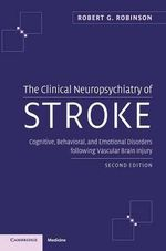 The Clinical Neuropsychiatry of Stroke  :  Cognitive, Behavioral, and Emotional Disorders Following Vascular Brain Injury - Robert G. Robinson