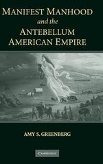Manifest Manhood and the Antebellum American Empire - Amy S. Greenberg