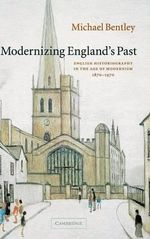 Modernizing England's Past : English Historiography in the Age of Modernism, 1870-1970 - Michael Bentley