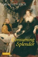 Consuming Splendor : Society and Culture in Seventeenth-Century England - Linda Levy Peck