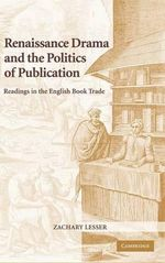 Renaissance Drama and the Politics of Publication : Readings in the English Book Trade - Zachary Lesser