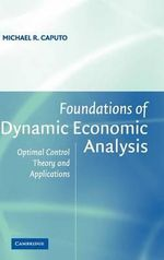 Foundations of Dynamic Economic Analysis : Optimal Control Theory and Applications - Michael R. Caputo