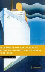 Technology and the Culture of Modernity in Britain and Germany, 1890-1945 : New Studies in European History - Bernhard Rieger