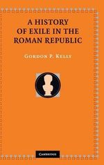 A History of Exile in the Roman Republic - Gordon P. Kelly