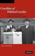 Crucibles of Political Loyalty : Church Institutions and Electoral Continuity in Hungary - Jason Wittenberg