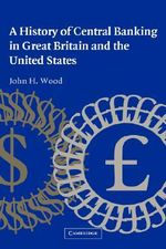 A History of Central Banking in Great Britain and the United States : Studies in Macroeconomic History - John H. Wood