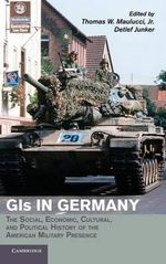 GIs in Germany: Volume 1 : The Social, Economic, Cultural and Political History of the American Military Presence