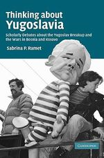 Thinking about Yugoslavia : Scholarly Debates about the Yugoslav Breakup and the Wars in Bosnia and Kosovo - Sabrina Petra Ramet