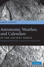 Astronomy, Weather, and Calendars in the Ancient World : Parapegmata and Related Texts in Classical and Near-Eastern Societies - Daryn Lehoux