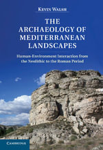 The Archaeology of Mediterranean Landscapes : Human-environment Interaction from the Neolithic to the Roman Period - Kevin Walsh
