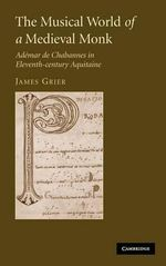 The Musical World of a Medieval Monk : Ademar De Chabannes in Eleventh-century Aquitaine - James Grier