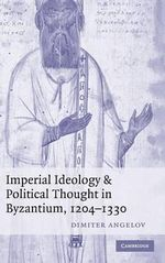 Imperial Ideology and Political Thought in Byzantium, 1204-1330 - Dimiter Angelov