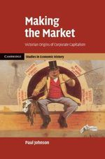 Making the Market : Victorian Origins of Corporate Capitalism - Paul Johnson