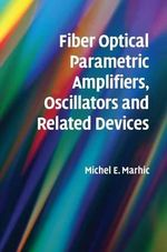 Fiber Optical Parametric Amplifiers, Oscillators and Related Devices : Theory, Applications, and Related Devices - Michel E. Marhic