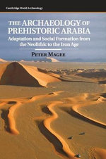 The Archaeology of Prehistoric Arabia : Adaptation and Social Formation from the Neolithic to the Iron Age - Peter Magee