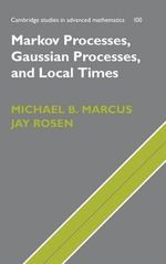 Markov Processes, Gaussian Processes, and Local Times : Cambridge Studies in Advanced Mathematics - Michael B. Marcus