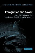 Recognition and Power : Axel Honneth and the Tradition of Critical Social Theory - Bert van den Brink