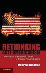 Rethinking Anti-Americanism : The History of an Exceptional Concept in American Foreign Relations - Max Paul Friedman
