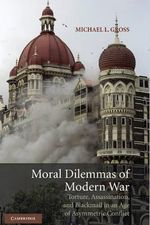 Moral Dilemmas of Modern War : Torture, Assassination, and Blackmail in an Age of Asymmetric Conflict - Michael L. Gross