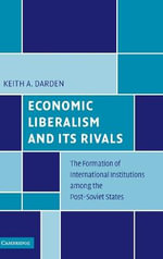 Economic Liberalism and it's Rivals : The Formation of International Institutions Among the Post-soviet States - Keith A. Darden