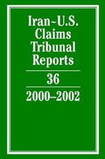 Iran-U.S. Claims Tribunal Reports : Volume 36, 2000-2002 2000-2002: Vol. 36