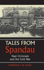Tales from Spandau : Nazi Criminals and the Cold War - Norman J. W. Goda