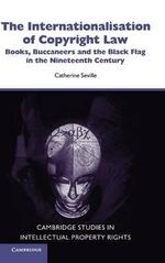 The Internationalisation of Copyright Law : Books, Buccaneers and the Black Flag in the Nineteenth Century - Catherine Seville