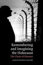 Remembering and Imagining the Holocaust : The Chain of Memory - Christopher Bigsby