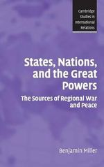States, Nations and the Great Powers : The Sources of Regional War and Peace - Benjamin Miller