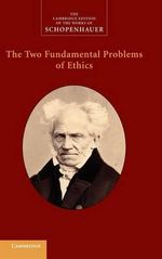 The Two Fundamental Problems of Ethics : The Two Fundamental Problems of Ethics; on the Freedom of the Human Will; on the Basis of Morality - Arthur Schopenhauer