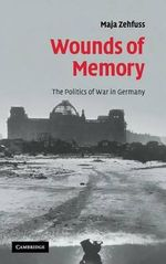 Wounds of Memory : The Politics of War in Germany - Maja Zehfuss
