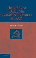 The Rise and Fall of the Communist Party of Iraq : Evolution and Transformation - Tareq Y. Ismael