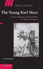 The Young Karl Marx : German Philosophy, Modern Politics, and Human Flourishing - David Leopold