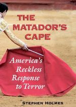 The Matador's Cape : America's Reckless Response to Terror - Stephen Holmes