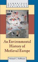An Environmental History of Medieval Europe : Cambridge Medieval Textbooks (Hardcover) - Richard Hoffmann