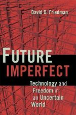 Future Imperfect : Technology and Freedom in an Uncertain World - David D. Friedman