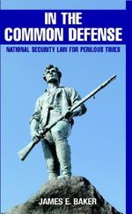 In the Common Defense : National Security Law for Perilous Times - James E. Baker