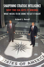 Sharpening Strategic Intelligence : Why the CIA Gets it Wrong and What Needs to be Done to Get it Right - Richard L. Russell